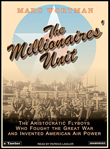 The Millionaires Unit: The Aristocratic Flyboys Who Fought the Great War and Invented American Air ...