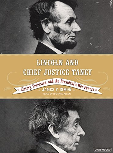 Lincoln and Chief Justice Taney: Slavery, Seccession and the President s War Powers: James F. Simon