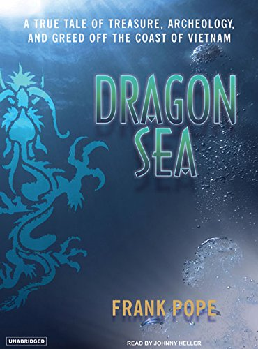 Dragon Sea: A True Tale of Treasure, Archeology, and Greed Off the Coast of Vietnam: Frank Pope