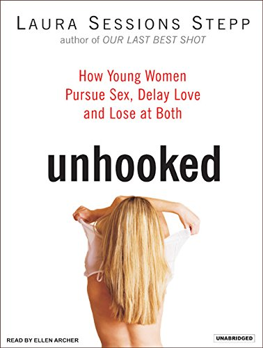 Unhooked: How Young Women Pursue Sex, Delay Love, and Lose at Both: Laura Sessions Stepp
