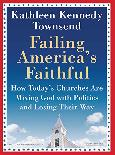 Failing America's Faithful: How Today's Churches Are Mixing God with Politics and Losing ...