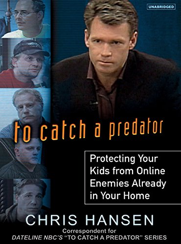 To Catch a Predator: Protecting Your Kids from Online Enemies Already in Your Home (Compact Disc): ...
