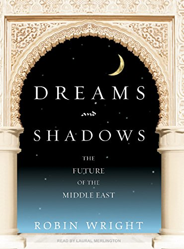 Dreams and Shadows: The Future of the Middle East: Robin Wright