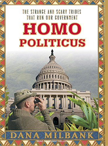 Homo Politicus: The Strange and Scary Tribes That Run Our Government: Dana Milbank