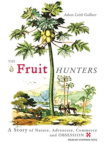 The Fruit Hunters: A Story of Nature, Adventure, Commerce and Obsession: Adam Leith Gollner