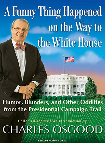 A Funny Thing Happened on the Way to the White House: Humor, Blunders, and Other Oddities from the ...