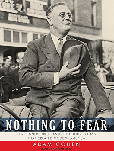 Nothing to Fear: FDR s Inner Circle and the Hundred Days That Created Modern America: Adam Cohen