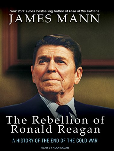 The Rebellion of Ronald Reagan: A History of the End of the Cold War: James Mann
