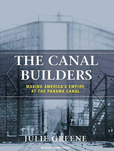 The Canal Builders: Making Americas Empire at the Panama Canal: Julie Greene