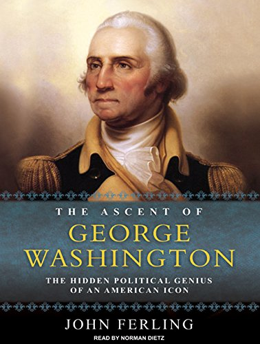 The Ascent of George Washington: The Hidden Political Genius of an American Icon: John Ferling