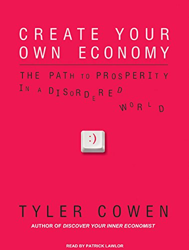 Create Your Own Economy: The Path to Prosperity in a Disordered World (Compact Disc): Tyler Cowen