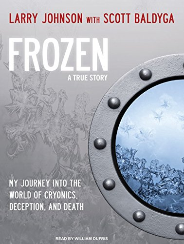 Frozen: My Journey into the World of Cryonics, Deception, and Death: Larry Johnson, Scott Baldyga