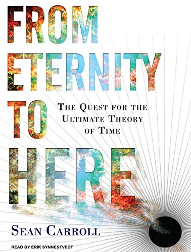 From Eternity to Here: The Quest for the Ultimate Theory of Time: Sean Carroll