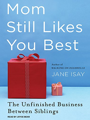 Mom Still Likes You Best: The Unfinished Business Between Siblings: Jane Isay