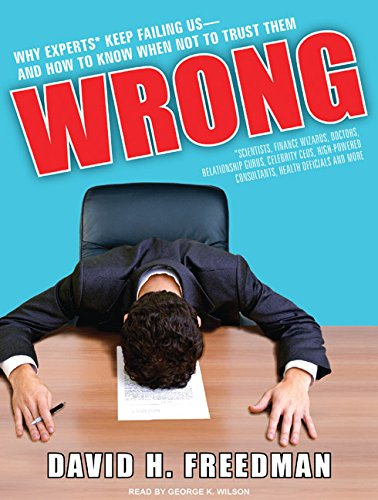 Wrong: Why Experts (scientists, Finance Wizards, Doctors, Relationship Gurus, Celebrity Ceos, ...