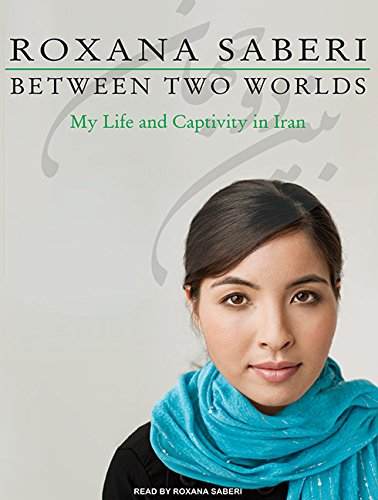 Between Two Worlds: My Life and Captivity in Iran: Saberi, Roxana