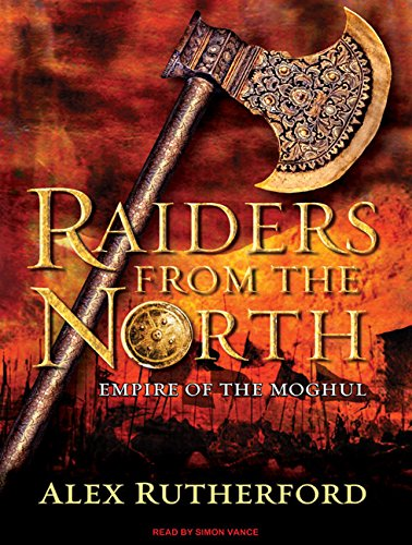 Raiders from the North: Empire of the Moghul: Alex Rutherford