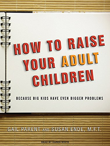 How to Raise Your Adult Children: Because Big Kids Have Even Bigger Problems: Ende, Susan, Parent, ...