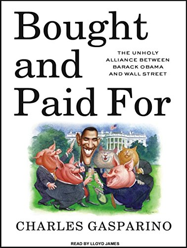 Bought and Paid for: The Unholy Alliance Between Barack Obama and Wall Street: Charles Gasparino