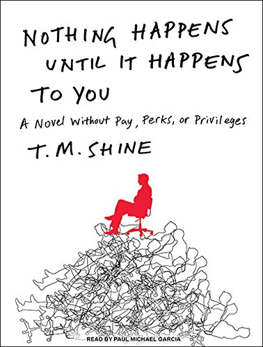 Nothing Happens Until it Happens to You: A Novel without Pay, Perks, or Privileges: T. M. Shine