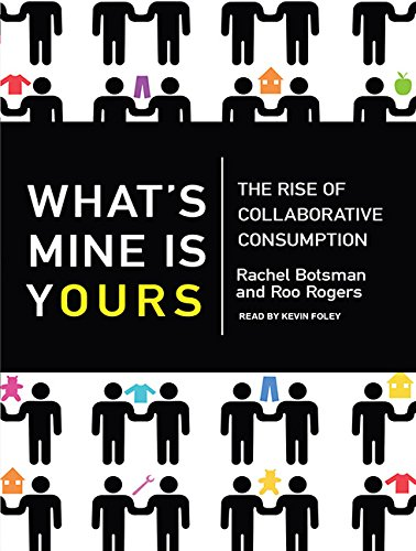 What s Mine is Yours: The Rise of Collaborative Consumption: Rachel Botsman, Roo Rogers