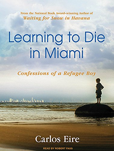 Learning to Die in Miami: Confessions of a Refugee Boy: Carlos Eire