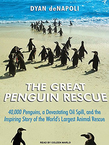 The Great Penguin Rescue: 40,000 Penguins, a Devastating Oil Spill, and the Inspiring Story of the ...