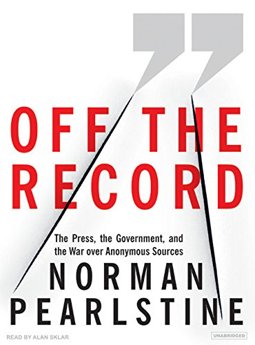 9781400154814: Off the Record: The Press, the Government, and the War over Anonymous Sources