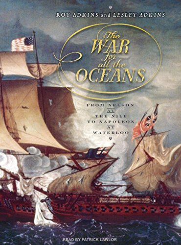 The War for All the Oceans: From Nelson at the Nile to Napoleon at Waterloo: Adkins, Lesley, Adkins...