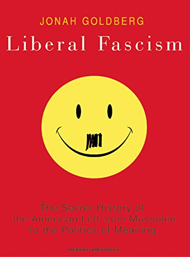 Liberal Fascism: The Secret History of the American Left from Mussolini to the Politics of Meaning:...