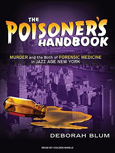 The Poisoner's Handbook: Murder and the Birth of Forensic Medicine in Jazz Age New York: ...
