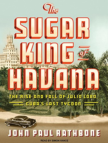 9781400168750: The Sugar King of Havana: The Rise and Fall of Julio Lobo, Cuba's Last Tycoon