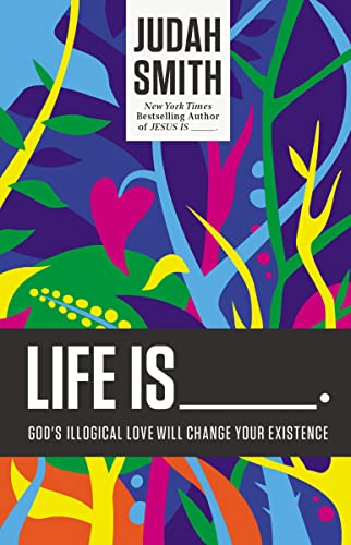 Life Is _____.: God's Illogical Love Will Change Your Existence: Smith, Judah