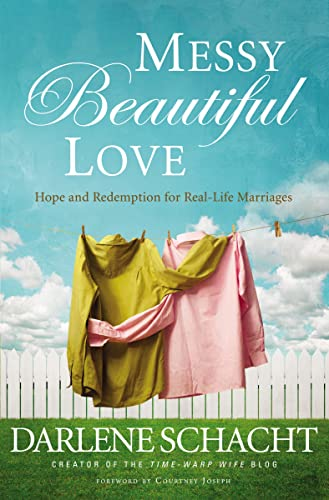 Messy Beautiful Love: Hope and Redemption for Real-Life Marriages: Schacht, Darlene
