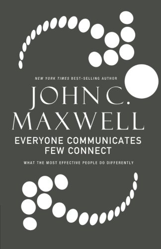 Everyone Communicates, Few Connect: What the Most: Maxwell, John C.