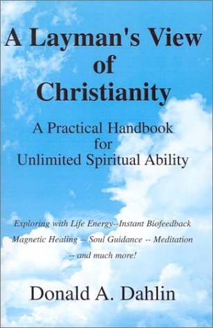 A Layman's View of Christianity: A Practical Handbook for Unlimited Spiritual Ability: Dahlin, ...