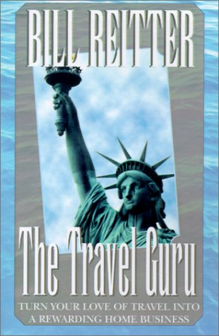 The Travel Guru: Turn Your Love of Travel into a Rewarding Home Business: Reitter, Bill