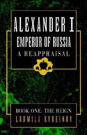 Alexander the First, a Reappraisal: The Reign, Book One: Evreinov, Ludmila