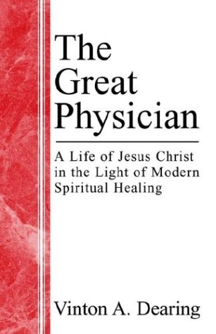 The Great Physician: A Life of Jesus Christ in the Light of Modern Spiritual Healing: Dearing, ...