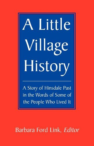 A Little Village History: A Story of Hinsdale Past in the Words of Some of the People Who Lived It:...