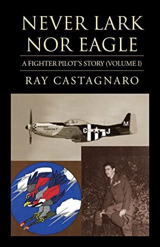 9781401070120: Never Lark nor Eagle: A Fighter Pilot's Story (Volume I)