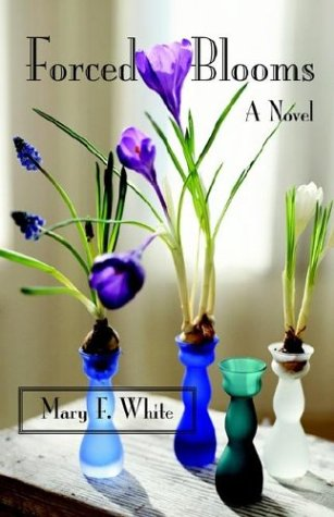 Forced Blooms: A Novel: White, Mary F.