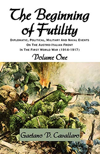 9781401084257: The Beginning of Futility: Diplomatic, Political, Military and Naval Events on the Austro-italian Front in the First World War 1914-1917 Volume I