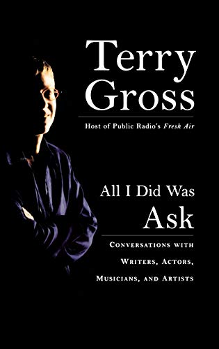 All I Did Was Ask: Conversations with Writers, Actors, Musicians and Artists: Gross, Terry