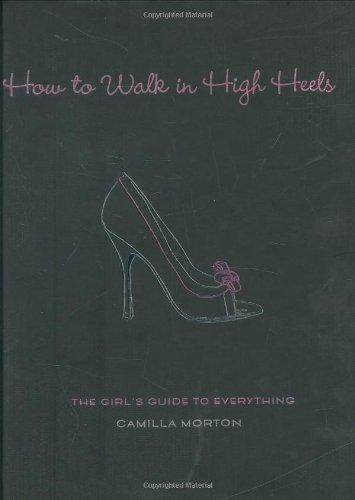 9781401302757: How to Walk in High Heels: The Girl's Guide to Everything