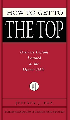9781401303303: How to Get to the Top: Business Lessons Learned at the Dinner Table (Fox Business Library)