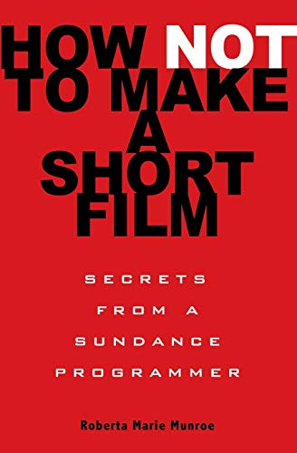 9781401309541: How Not To Make A Short Film: Straight Shooting From a Sundance Programmer