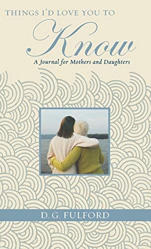 Things I'd Love You to Know: A Journal for Mothers and Daughters: Fulford, D.G.