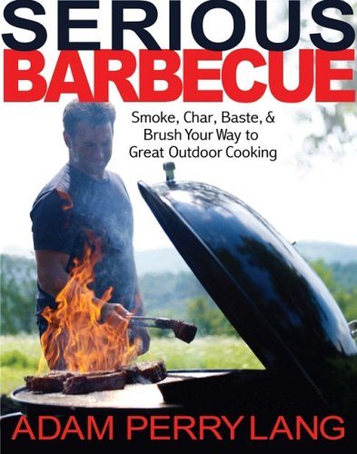 Serious Barbecue: Smoke, Char, Baste, and Brush Your Way to Great Outdoor Cooking: Perry Lang, Adam