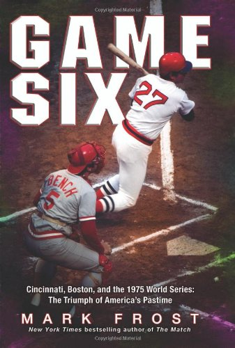 Game Six: Cincinnati, Boston, and the 1975 World Series: The Triumph of America's Pastime: ...